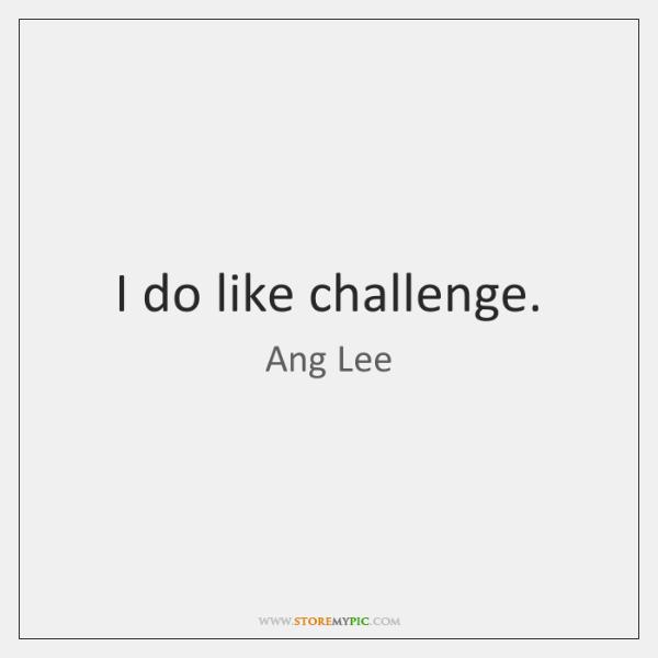 I do like challenge.