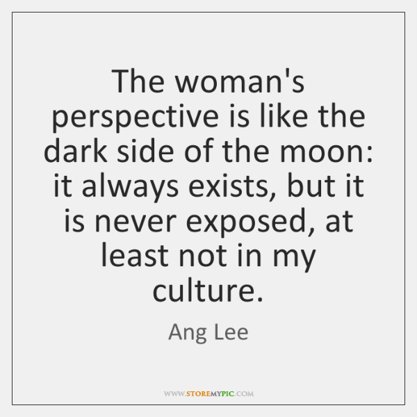 The woman's perspective is like the dark side of the moon: it ...