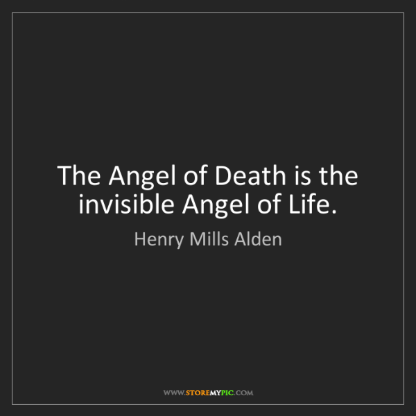 Henry Mills Alden: The Angel of Death is the invisible Angel of Life.