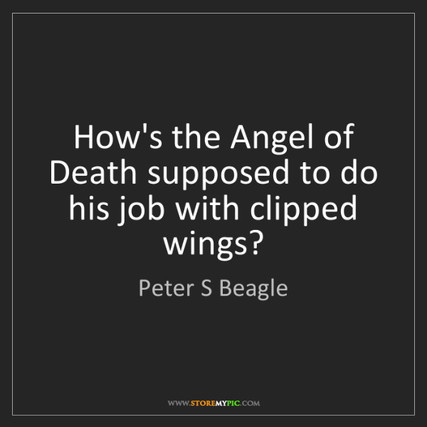Peter S Beagle: How's the Angel of Death supposed to do his job with...