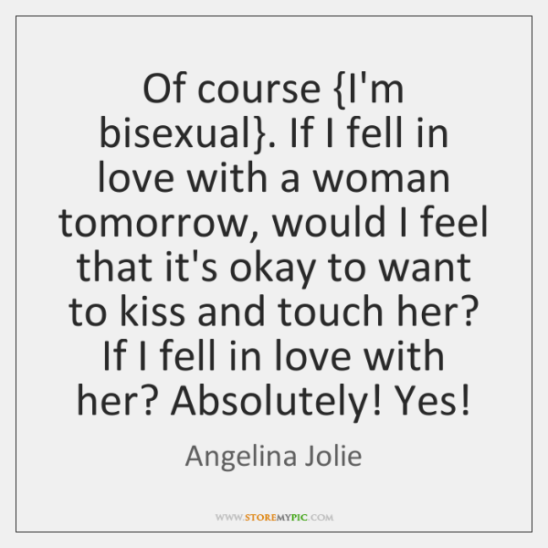 Of course {I'm bisexual}. If I fell in love with a woman ...