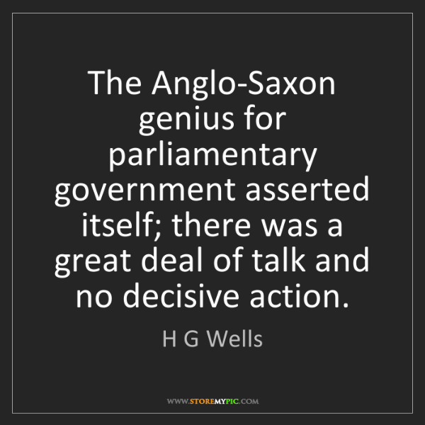H G Wells: The Anglo-Saxon genius for parliamentary government asserted...