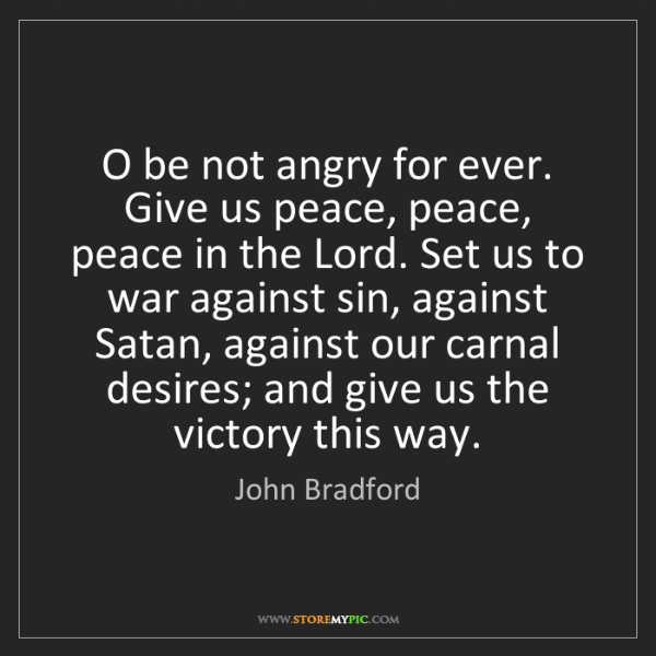 John Bradford: O be not angry for ever. Give us peace, peace, peace...