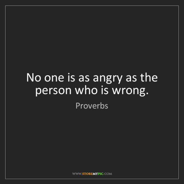 Proverbs: No one is as angry as the person who is wrong.