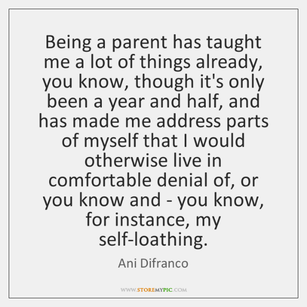 Being a parent has taught me a lot of things already, you ...