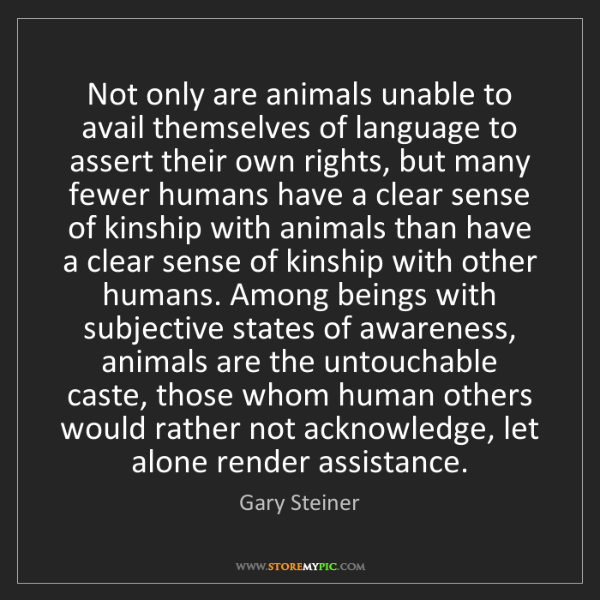 Gary Steiner: Not only are animals unable to avail themselves of language...