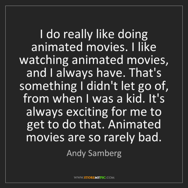 Andy Samberg: I do really like doing animated movies. I like watching...