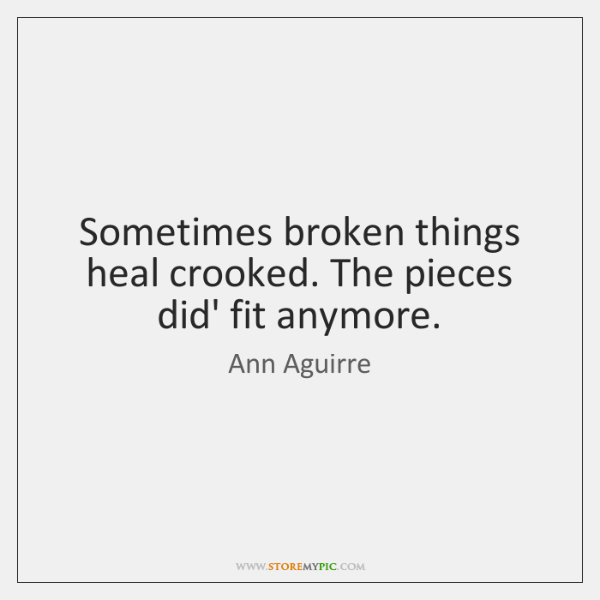 Sometimes broken things heal crooked. The pieces did' fit anymore.