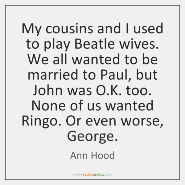 My cousins and I used to play Beatle wives. We all wanted ...