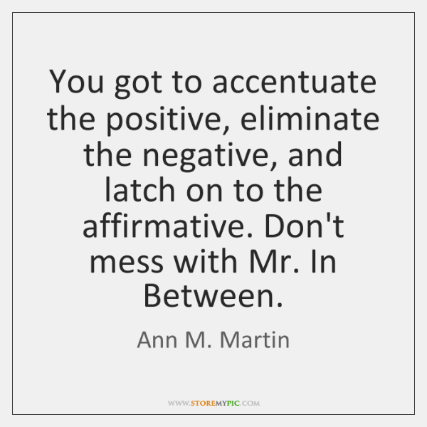 You got to accentuate the positive, eliminate the negative, and latch on ...