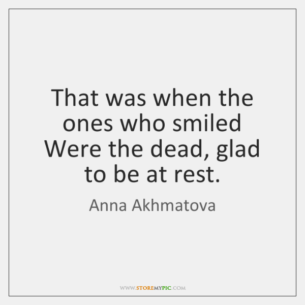 That was when the ones who smiled Were the dead, glad to ...