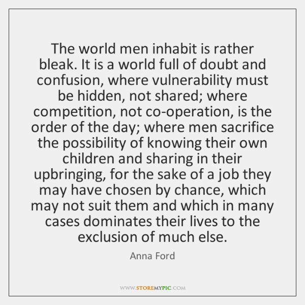 The world men inhabit is rather bleak. It is a world full ...