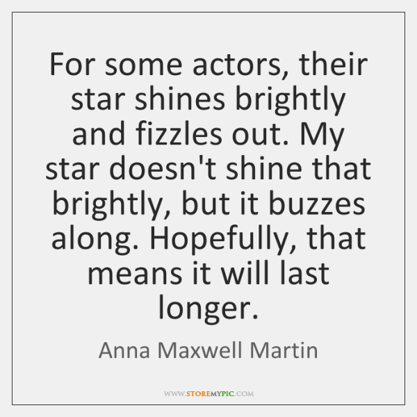 For some actors, their star shines brightly and fizzles out. My star ...