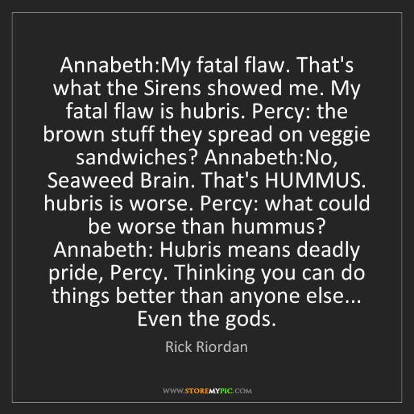 Rick Riordan: Annabeth:My fatal flaw. That's what the Sirens showed...