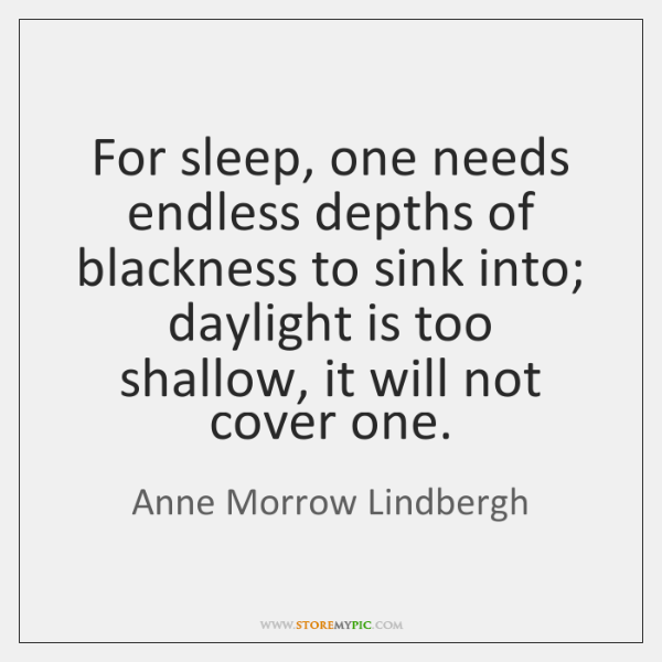 For sleep, one needs endless depths of blackness to sink into; daylight ...