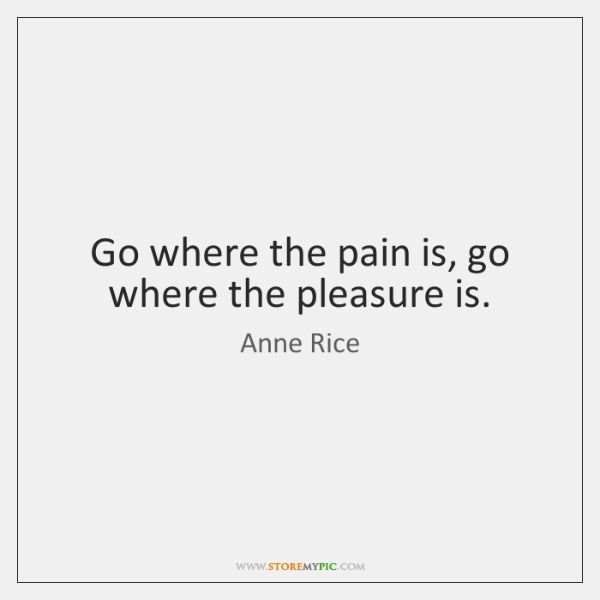Go where the pain is, go where the pleasure is.