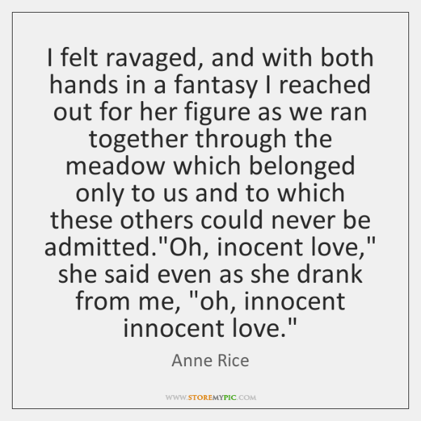 I felt ravaged, and with both hands in a fantasy I reached ...