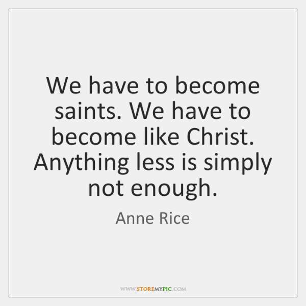 We have to become saints. We have to become like Christ. Anything ...