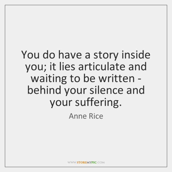 You do have a story inside you; it lies articulate and waiting ...