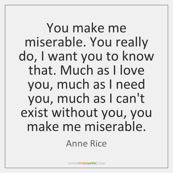 You make me miserable. You really do, I want you to know ...