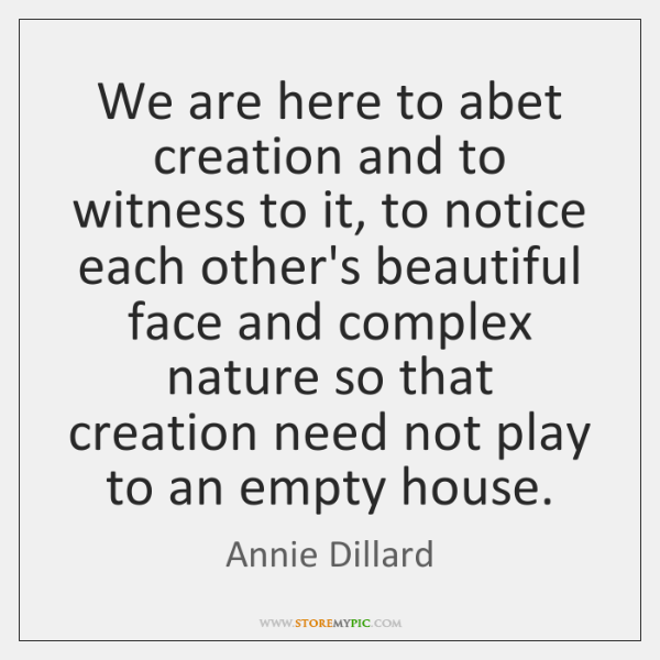 We are here to abet creation and to witness to it, to ...