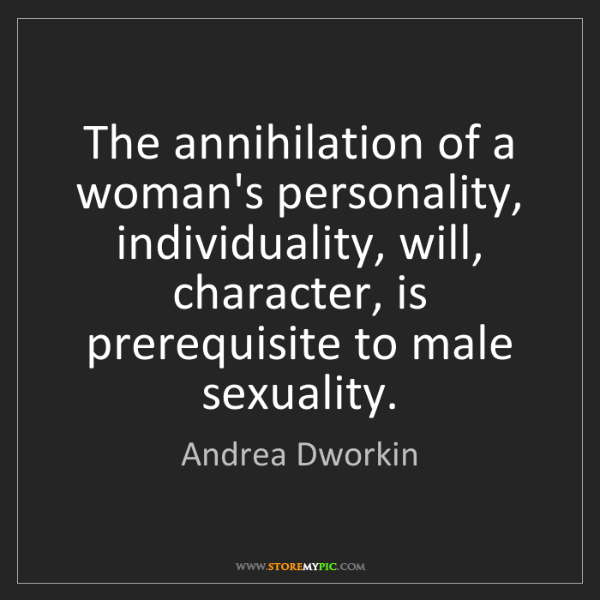 Andrea Dworkin: The annihilation of a woman's personality, individuality,...