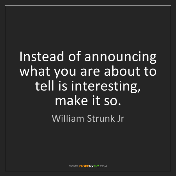 William Strunk Jr: Instead of announcing what you are about to tell is interesting,...