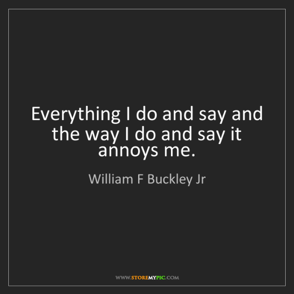 William F Buckley Jr: Everything I do and say and the way I do and say it annoys...