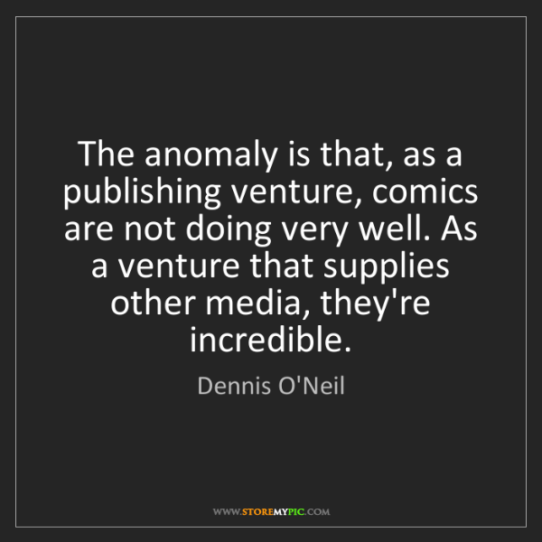 Dennis O'Neil: The anomaly is that, as a publishing venture, comics...