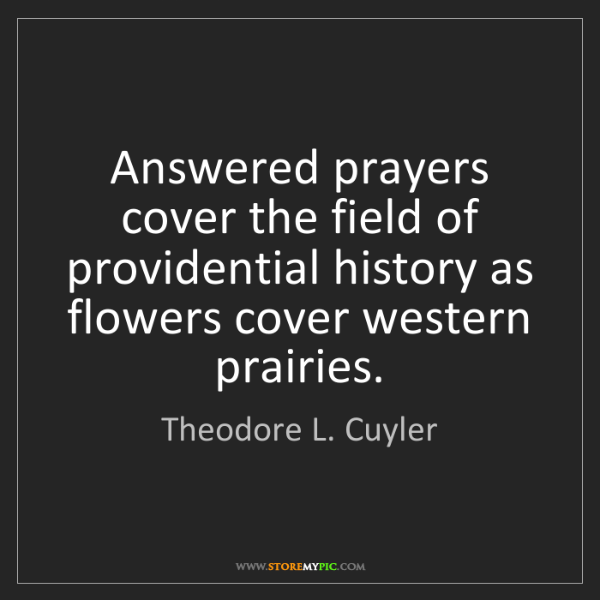 Theodore L. Cuyler: Answered prayers cover the field of providential history...