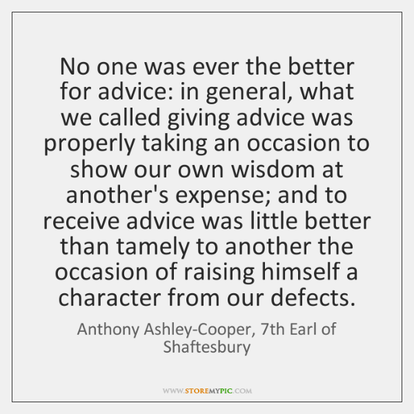 No one was ever the better for advice: in general, what we ...