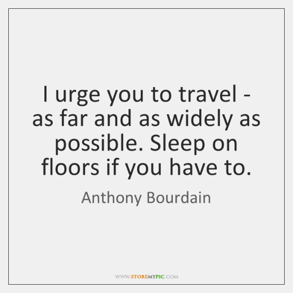 I urge you to travel - as far and as widely as ...