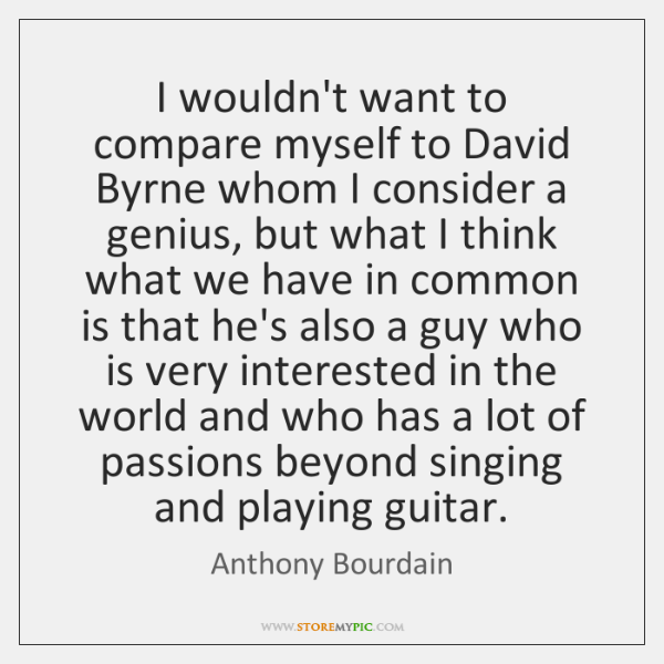 I wouldn't want to compare myself to David Byrne whom I consider ...