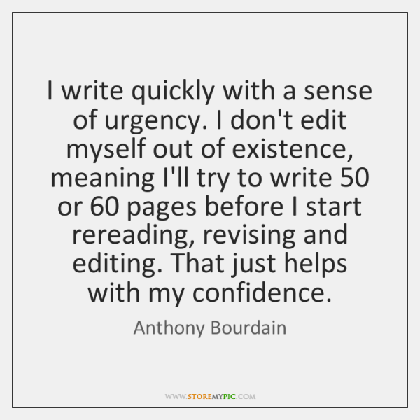 I write quickly with a sense of urgency. I don't edit myself ...