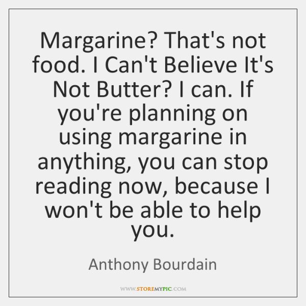 Margarine? That's not food. I Can't Believe It's Not Butter? I can. ...