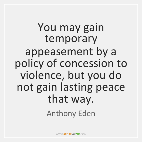 You may gain temporary appeasement by a policy of concession to violence, ...