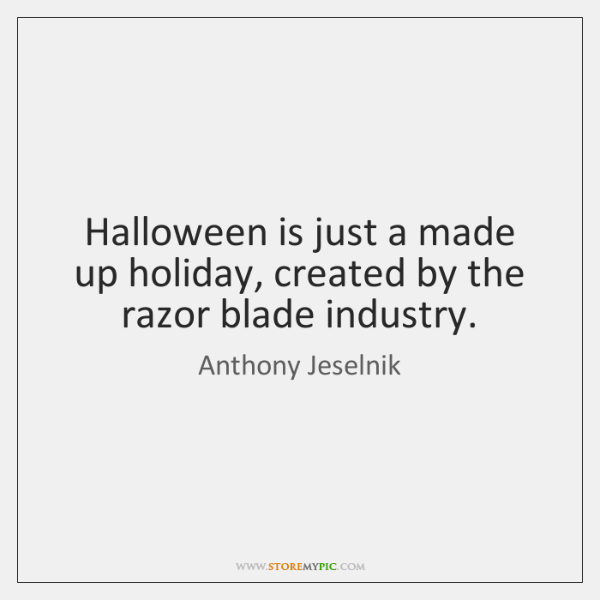 Halloween is just a made up holiday, created by the razor blade ...