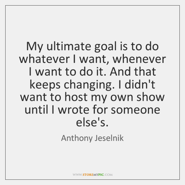 My ultimate goal is to do whatever I want, whenever I want ...