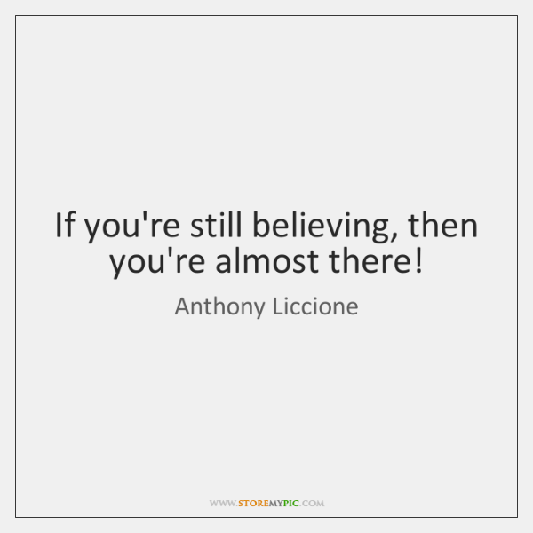 If you're still believing, then you're almost there!