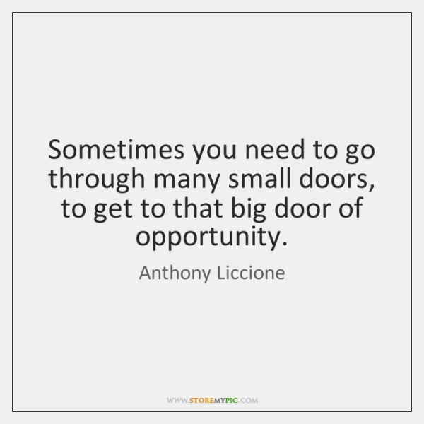 Sometimes you need to go through many small doors, to get to ...