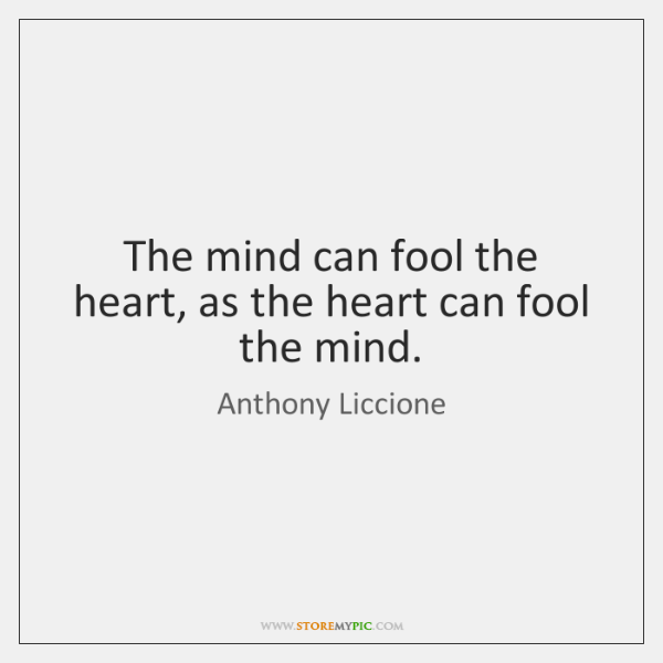The mind can fool the heart, as the heart can fool the ...