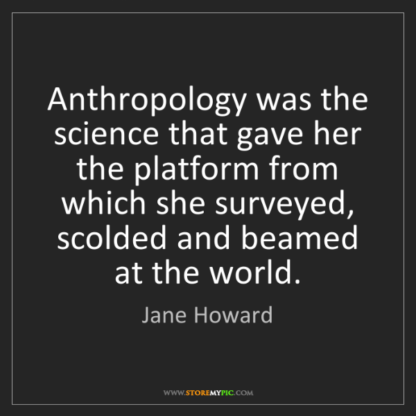 Jane Howard: Anthropology was the science that gave her the platform...