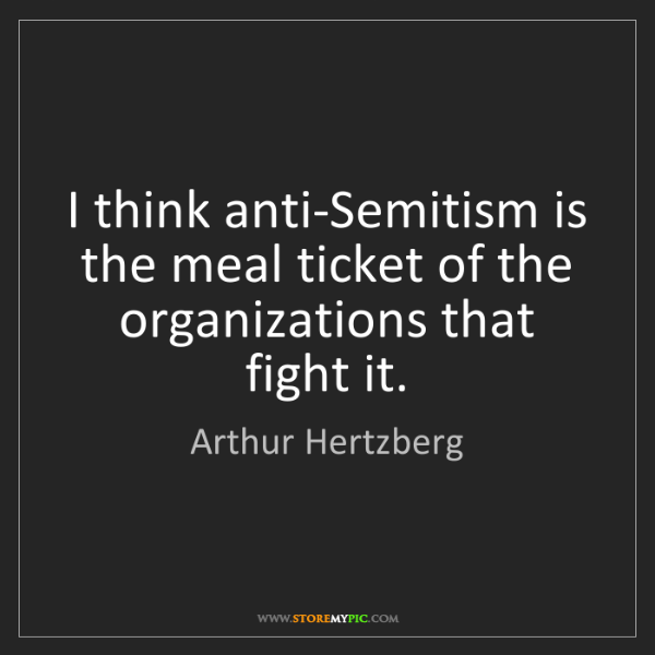 Arthur Hertzberg: I think anti-Semitism is the meal ticket of the organizations...