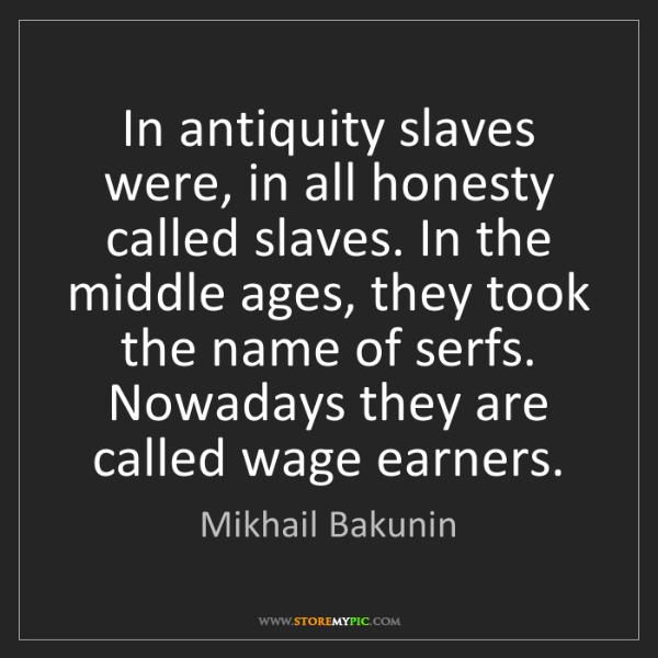Mikhail Bakunin: In antiquity slaves were, in all honesty called slaves....