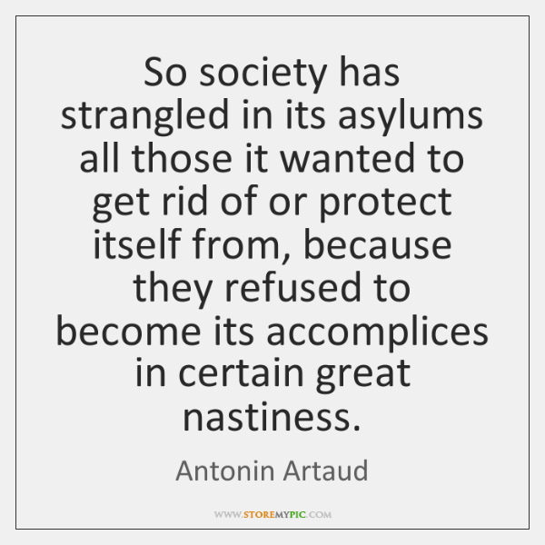 So society has strangled in its asylums all those it wanted to ...