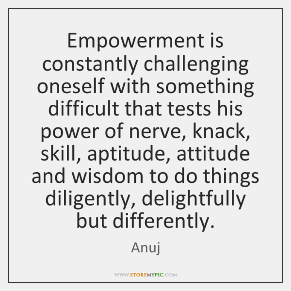 Empowerment is constantly challenging oneself with something difficult that tests his power ...