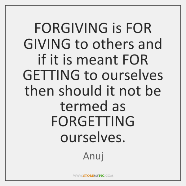 FORGIVING is FOR GIVING to others and if it is meant FOR ...