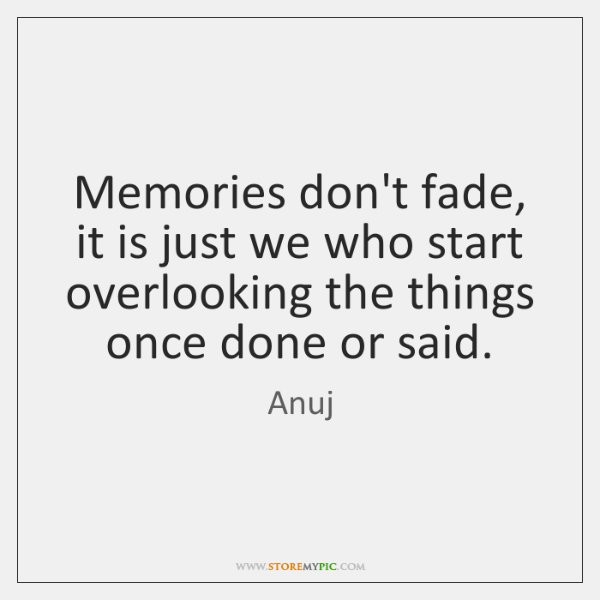 Memories don't fade, it is just we who start overlooking the things ...