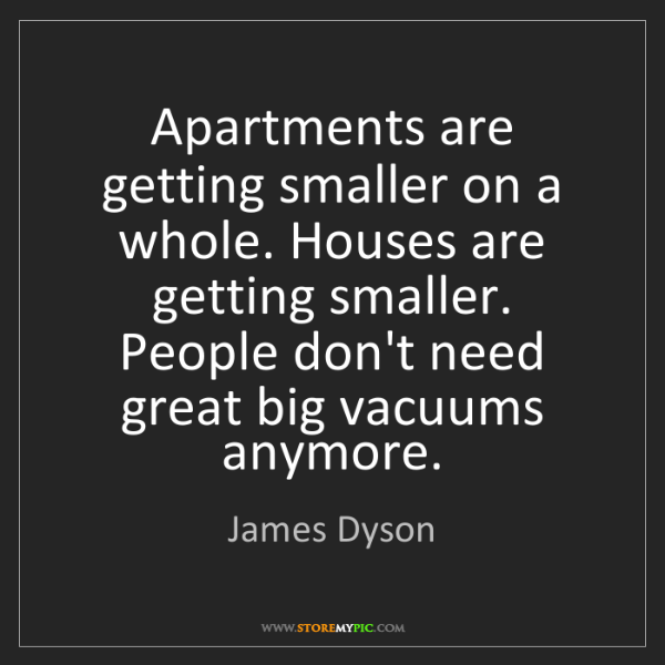 James Dyson: Apartments are getting smaller on a whole. Houses are...
