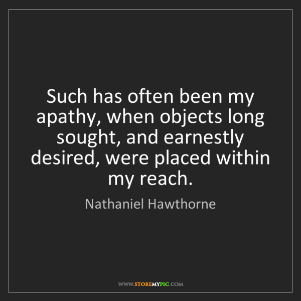 Nathaniel Hawthorne: Such has often been my apathy, when objects long sought,...